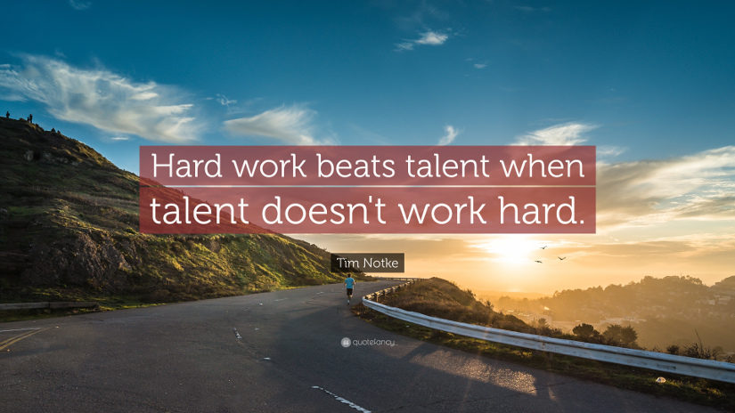 Hard work beats talent when talent doesn't work hard